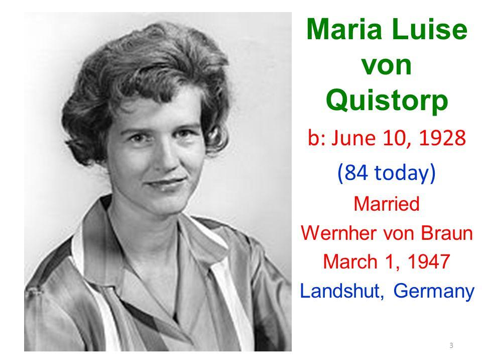 3 Maria Luise von Quistorp b: June 10, 1928 (84 today) Married Wernher von Braun March 1, 1947 Landshut, Germany