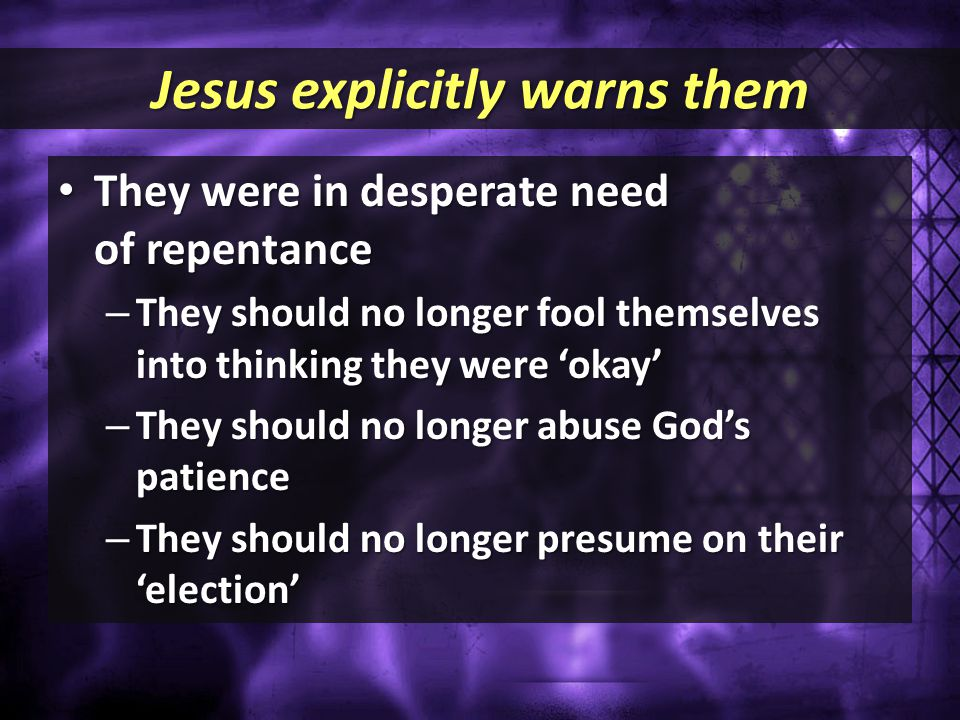 Jesus explicitly warns them They were in desperate need of repentance They were in desperate need of repentance – They should no longer fool themselve