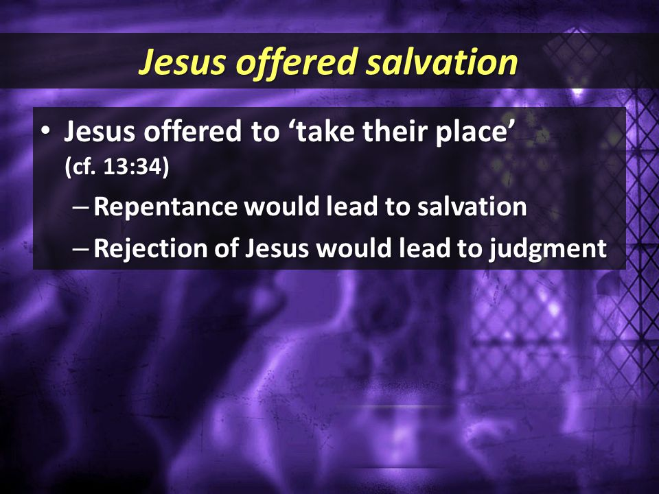 Jesus offered salvation Jesus offered to 'take their place' (cf. 13:34) Jesus offered to 'take their place' (cf. 13:34) – Repentance would lead to sal