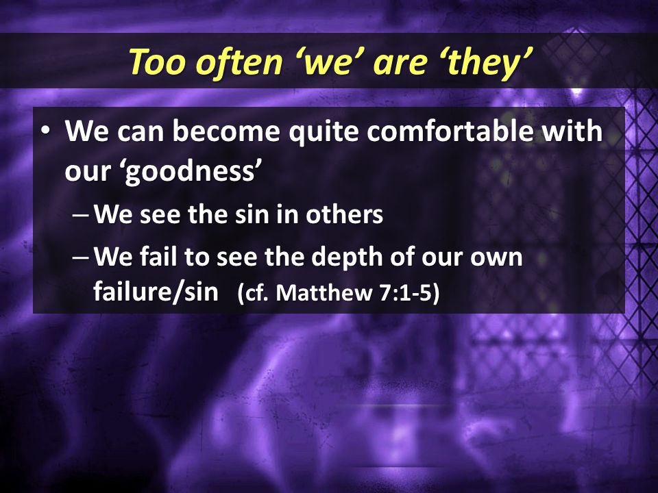 Too often 'we' are 'they' We can become quite comfortable with our 'goodness' We can become quite comfortable with our 'goodness' – We see the sin in