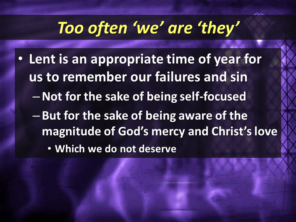 Too often 'we' are 'they' Lent is an appropriate time of year for us to remember our failures and sin Lent is an appropriate time of year for us to re