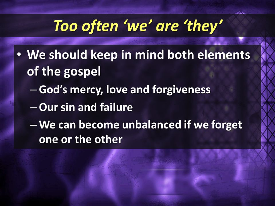 Too often 'we' are 'they' We should keep in mind both elements of the gospel We should keep in mind both elements of the gospel – God's mercy, love an