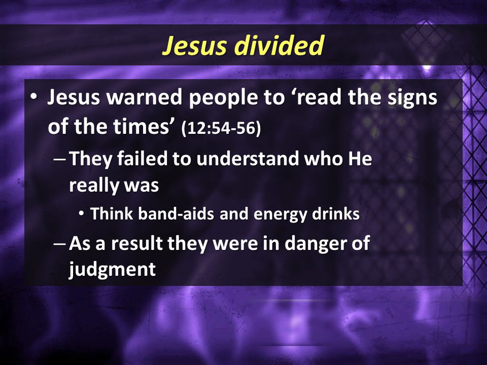 Jesus divided Jesus warned people to 'read the signs of the times' (12:54-56) Jesus warned people to 'read the signs of the times' (12:54-56) – They f
