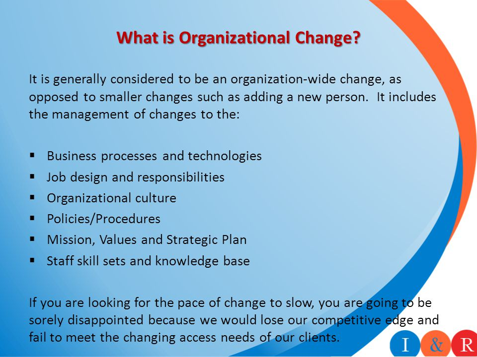 What is Organizational Change? It is generally considered to be an organization-wide change, as opposed to smaller changes such as adding a new person