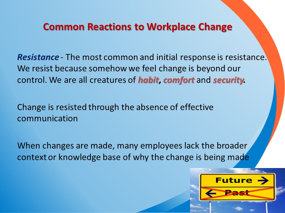 Common Reactions to Workplace Change habitcomfortsecurity Resistance - The most common and initial response is resistance. We resist because somehow w