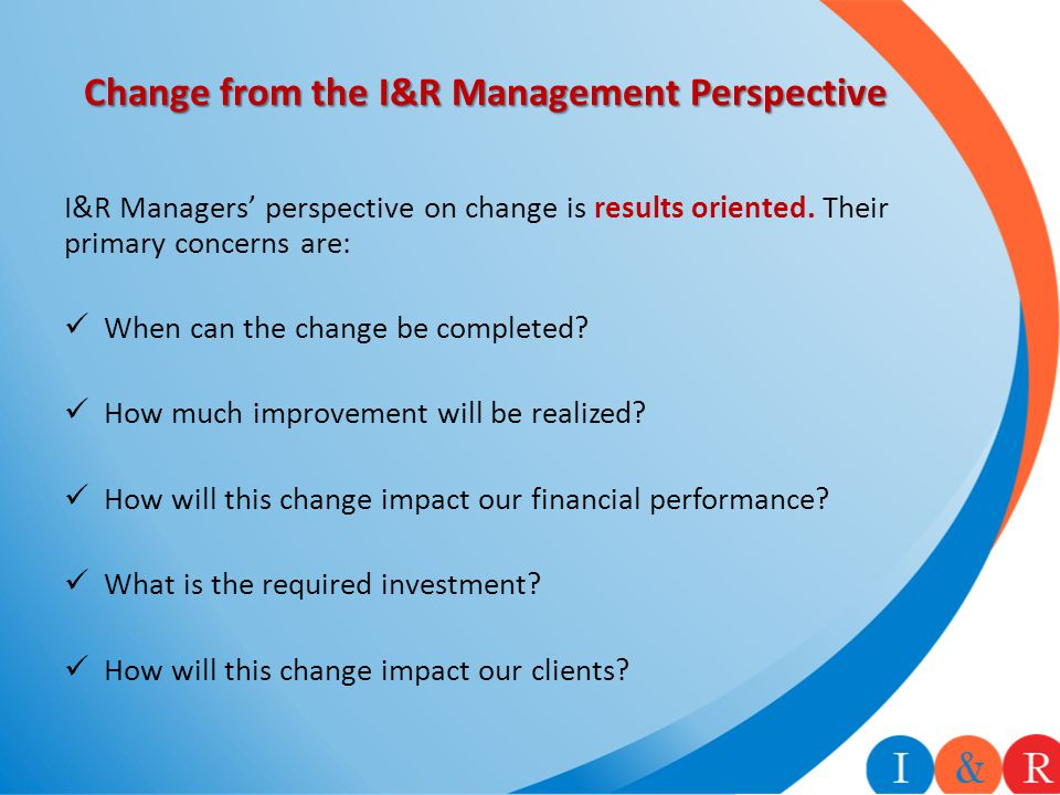 Change from the I&R Management Perspective I&R Managers' perspective on change is results oriented. Their primary concerns are: When can the change be