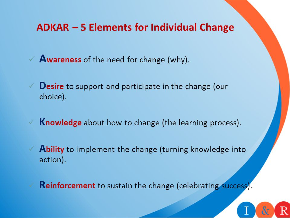 ADKAR – 5 Elements for Individual Change A wareness of the need for change (why). D esire to support and participate in the change (our choice). K now