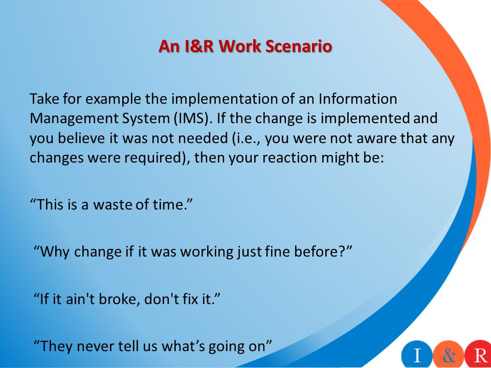 An I&R Work Scenario Take for example the implementation of an Information Management System (IMS). If the change is implemented and you believe it wa