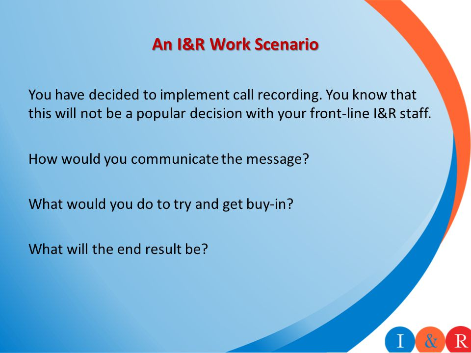 An I&R Work Scenario You have decided to implement call recording.