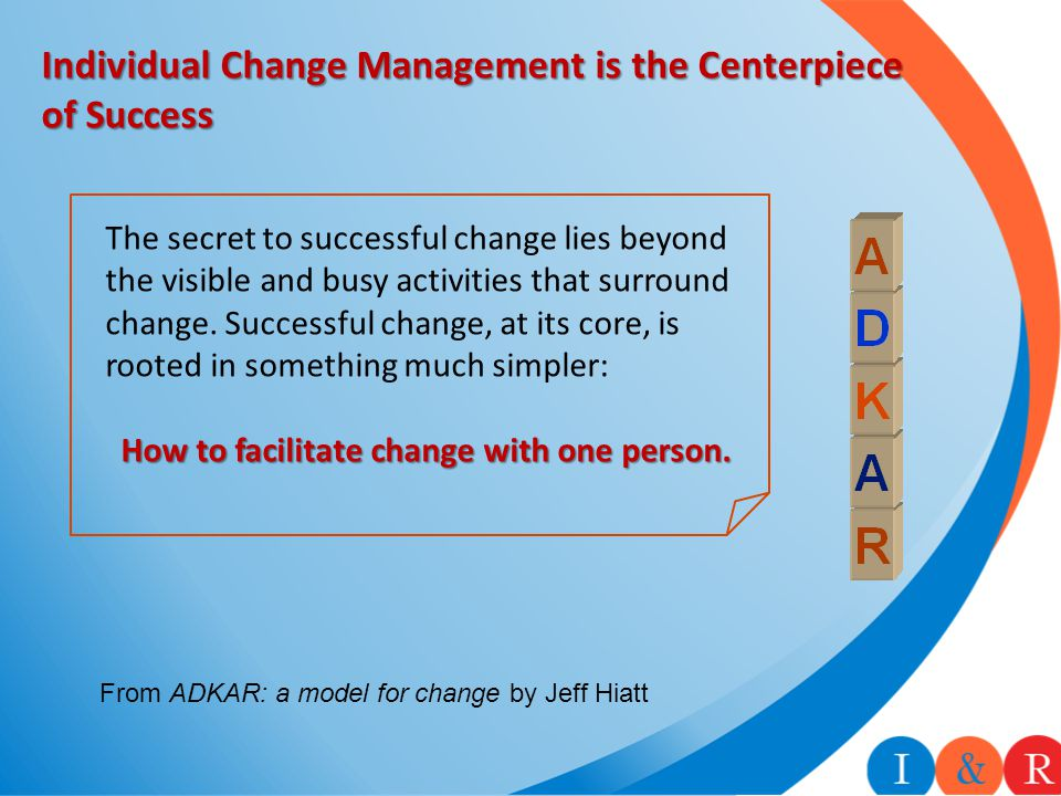 Individual Change Management is the Centerpiece of Success The secret to successful change lies beyond the visible and busy activities that surround c