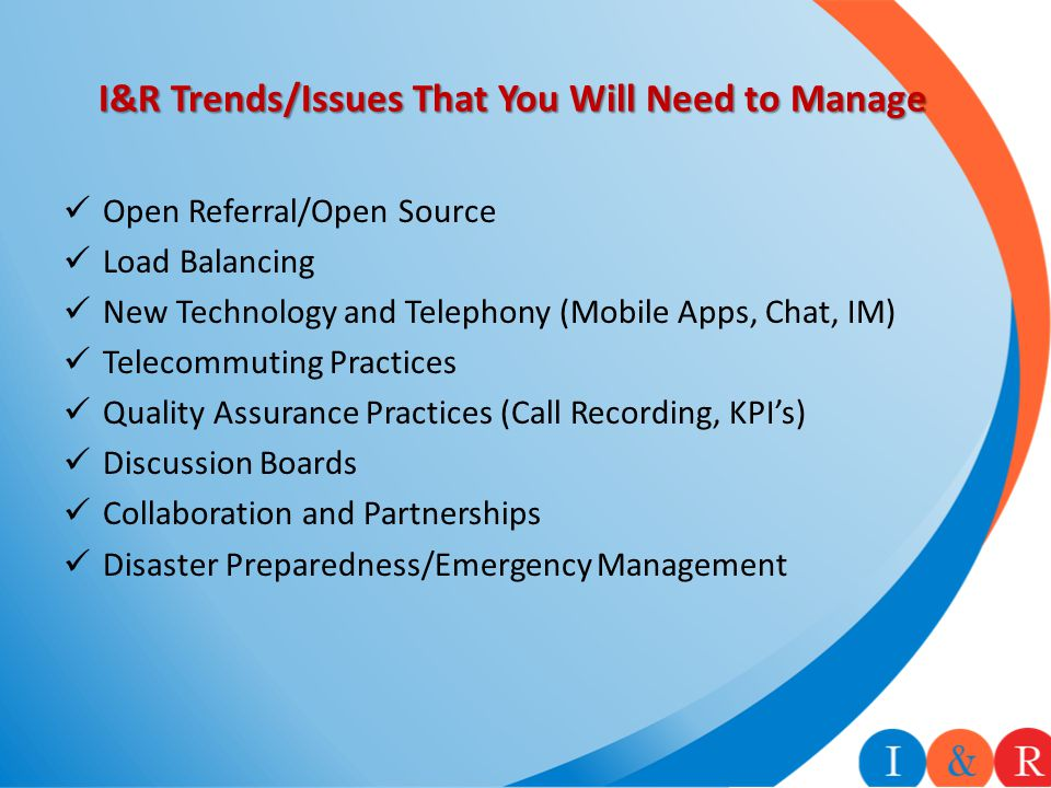 I&R Trends/Issues That You Will Need to Manage Open Referral/Open Source Load Balancing New Technology and Telephony (Mobile Apps, Chat, IM) Telecommuting Practices Quality Assurance Practices (Call Recording, KPI's) Discussion Boards Collaboration and Partnerships Disaster Preparedness/Emergency Management