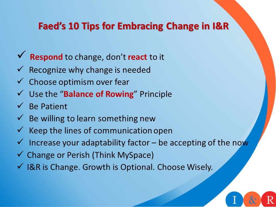 Faed's 10 Tips for Embracing Change in I&R Respond to change, don't react to it Recognize why change is needed Choose optimism over fear Use the Balance of Rowing Principle Be Patient Be willing to learn something new Keep the lines of communication open Increase your adaptability factor – be accepting of the now Change or Perish (Think MySpace) I&R is Change.