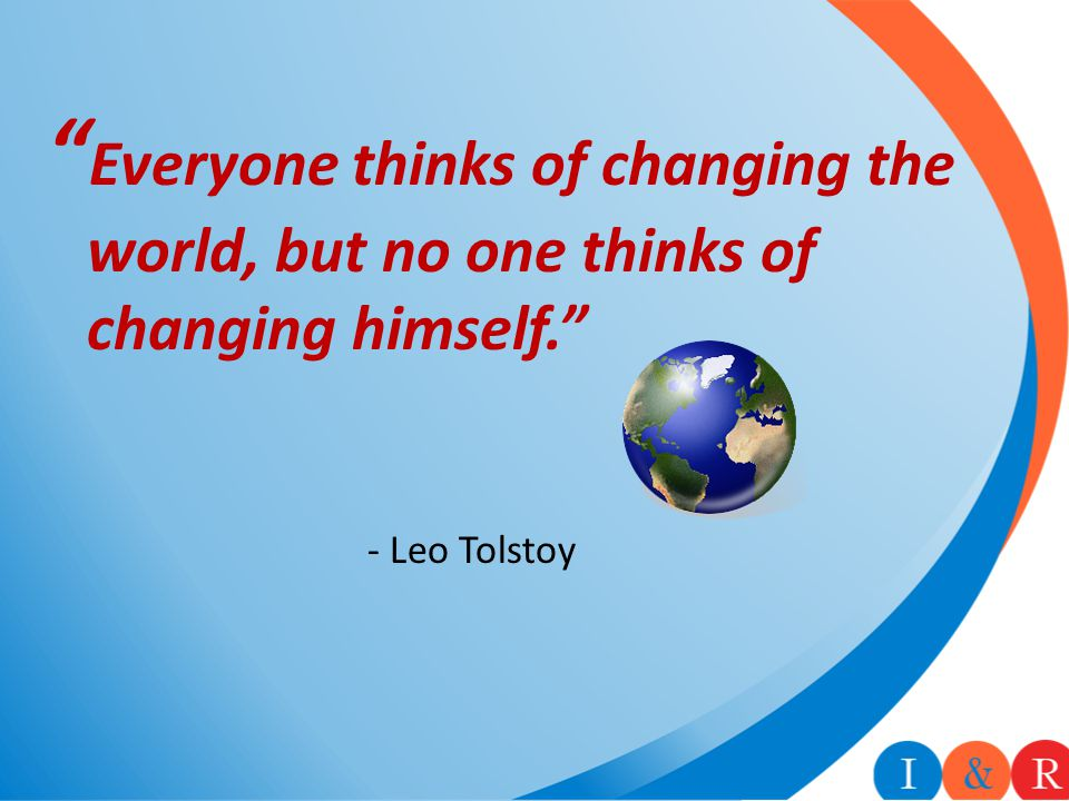 """ Everyone thinks of changing the world, but no one thinks of changing himself."" - Leo Tolstoy"