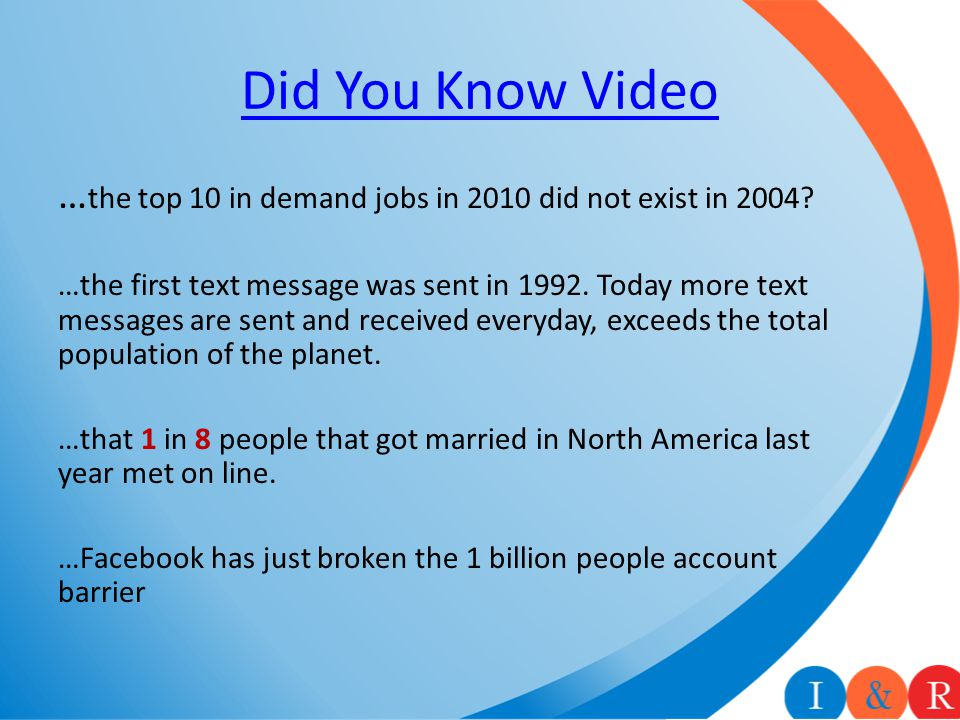 Did You Know Video … the top 10 in demand jobs in 2010 did not exist in 2004? …the first text message was sent in 1992. Today more text messages are s