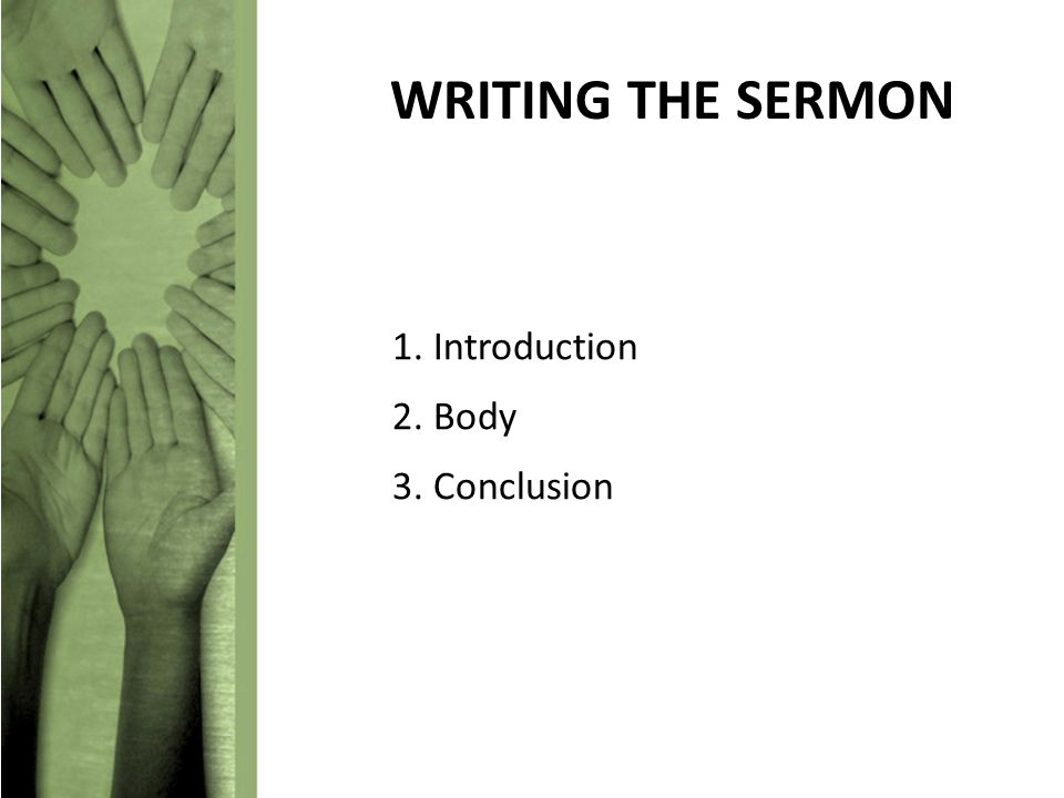 WRITING THE SERMON 1. Introduction 2. Body 3. Conclusion