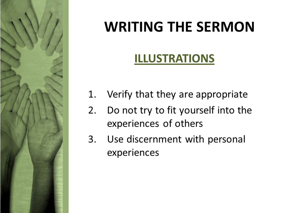 WRITING THE SERMON ILLUSTRATIONS 1.Verify that they are appropriate 2.Do not try to fit yourself into the experiences of others 3.Use discernment with