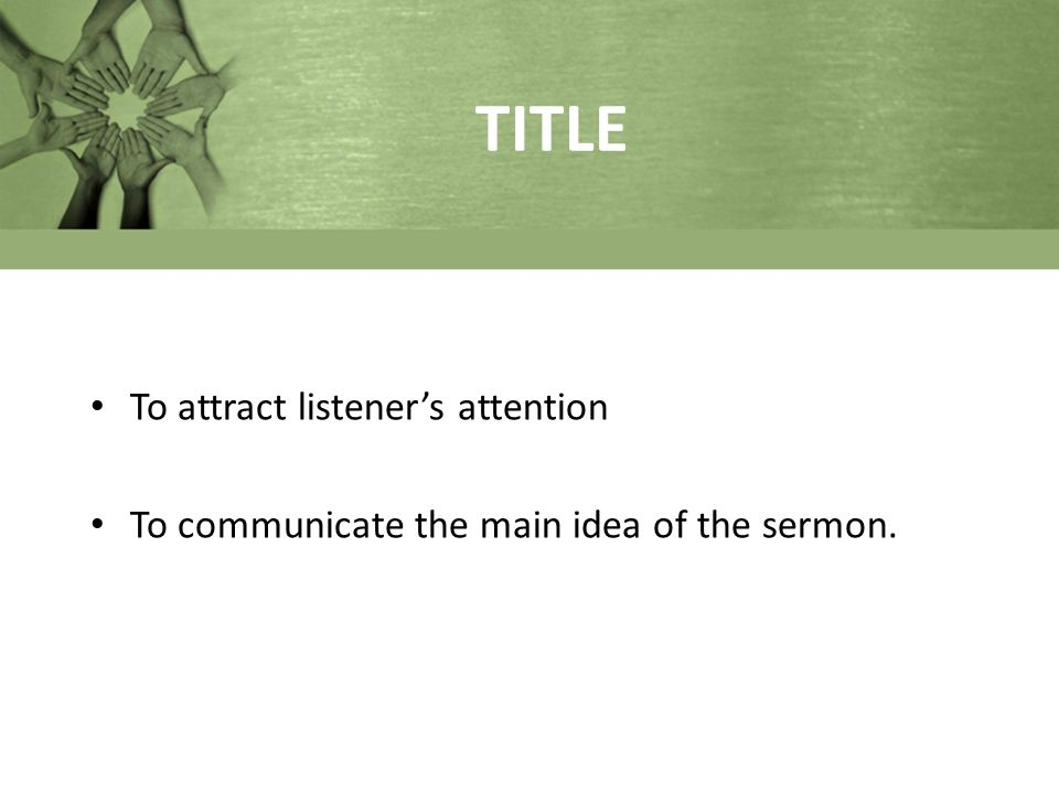 TITLE To attract listener's attention To communicate the main idea of the sermon.