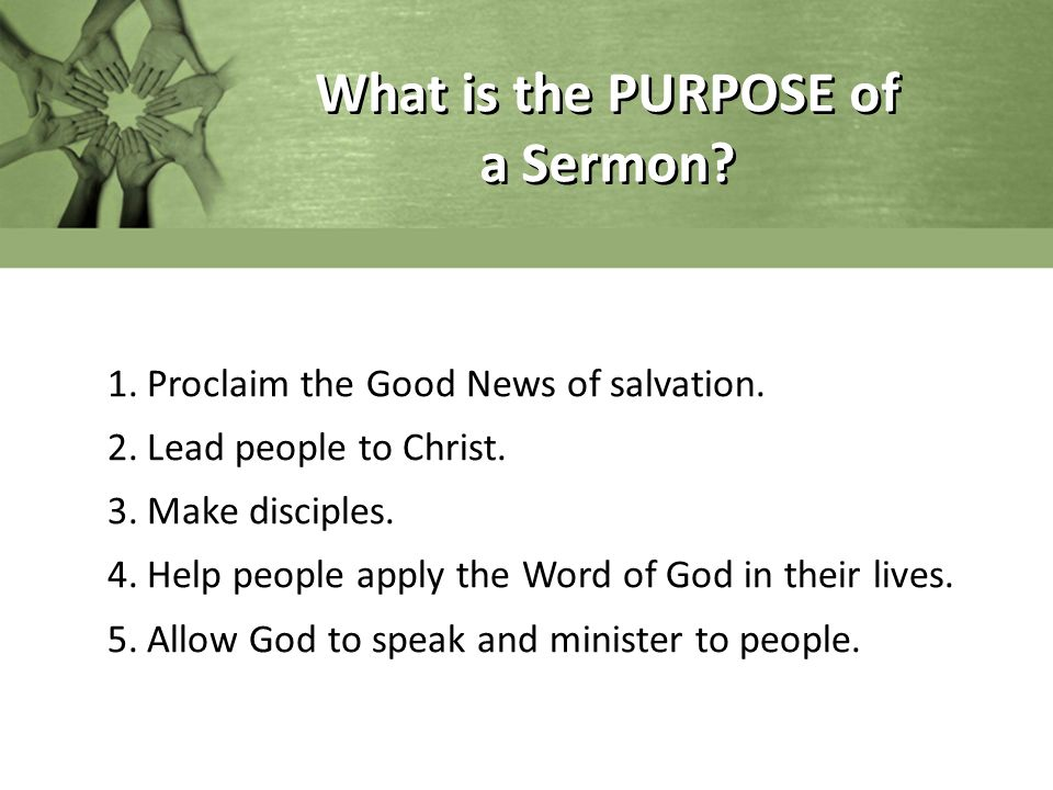 What is the PURPOSE of a Sermon? 1.Proclaim the Good News of salvation. 2.Lead people to Christ. 3.Make disciples. 4.Help people apply the Word of God