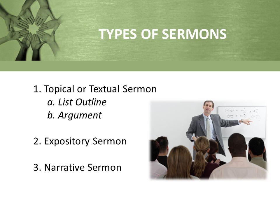 TYPES OF SERMONS 1. Topical or Textual Sermon a. List Outline b. Argument 2. Expository Sermon 3. Narrative Sermon