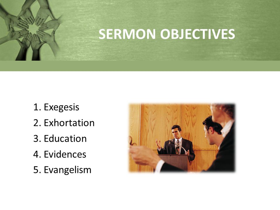 SERMON OBJECTIVES 1.Exegesis 2.Exhortation 3.Education 4.Evidences 5.Evangelism