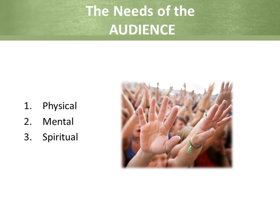 The Needs of the AUDIENCE 1.Physical 2.Mental 3.Spiritual