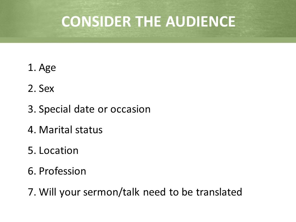 CONSIDER THE AUDIENCE 1.Age 2.Sex 3.Special date or occasion 4.Marital status 5.Location 6.Profession 7.Will your sermon/talk need to be translated