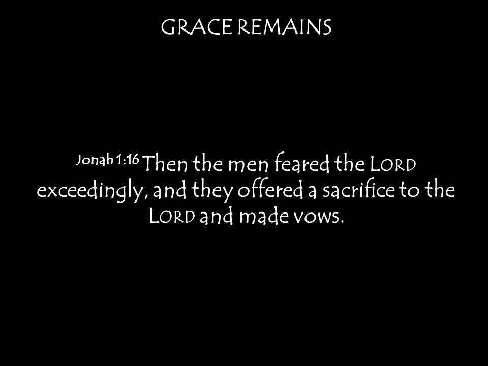GRACE REMAINS Jonah 1:16 Then the men feared the L ORD exceedingly, and they offered a sacrifice to the L ORD and made vows.