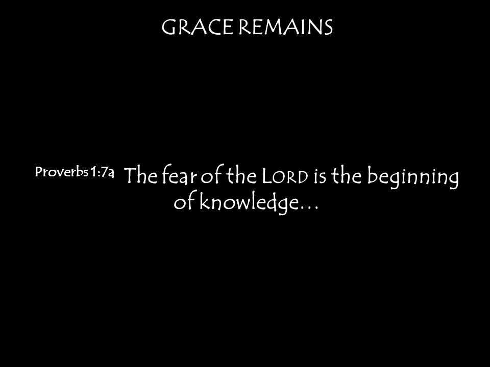 GRACE REMAINS Proverbs 1:7a The fear of the L ORD is the beginning of knowledge…