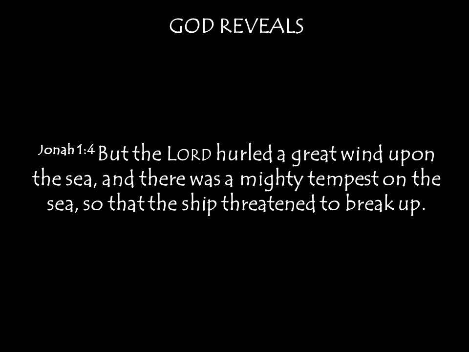 Jonah 1:4 But the L ORD hurled a great wind upon the sea, and there was a mighty tempest on the sea, so that the ship threatened to break up.