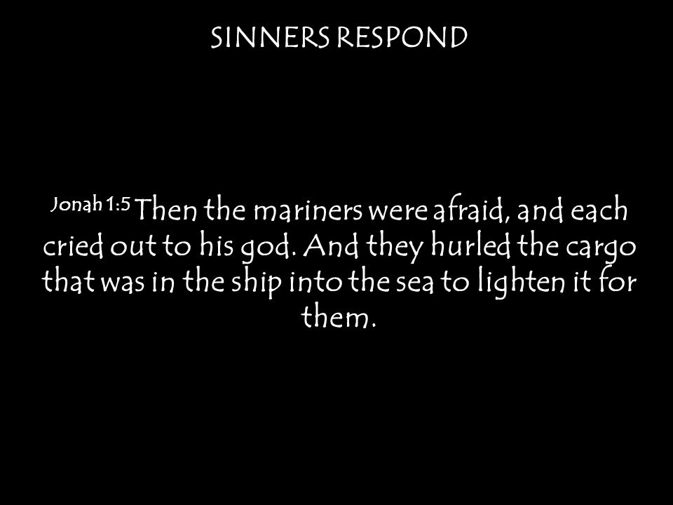 Jonah 1:5 Then the mariners were afraid, and each cried out to his god. And they hurled the cargo that was in the ship into the sea to lighten it for