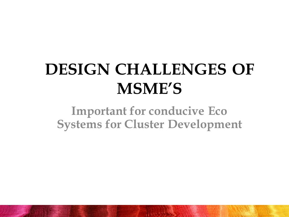 DESIGN CHALLENGES OF MSME'S Important for conducive Eco Systems for Cluster Development