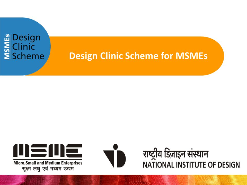Design Clinic Scheme for MSMEs DESIGN CLINIC SCHEME, NATIONAL INSTITUTE OF DESIGN, PALDI, AHMEDABAD 380 007designclinicsindia@nid.edu