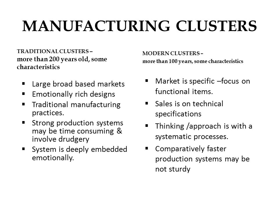 MANUFACTURING CLUSTERS TRADITIONAL CLUSTERS – more than 200 years old, some characteristics  Large broad based markets  Emotionally rich designs  Traditional manufacturing practices.