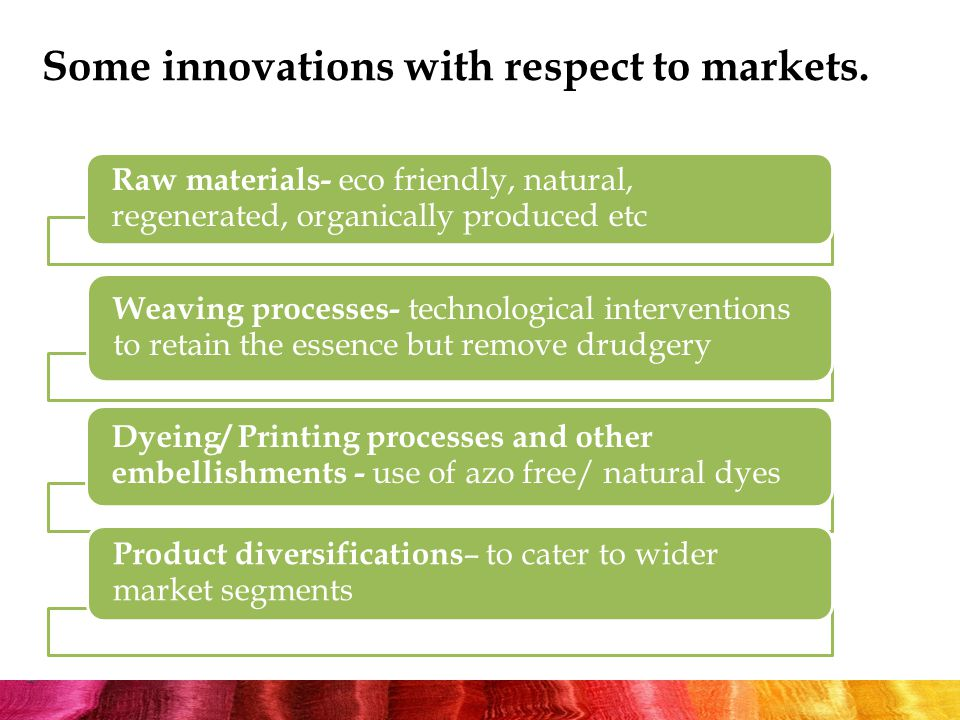 Raw materials- eco friendly, natural, regenerated, organically produced etc Weaving processes- technological interventions to retain the essence but remove drudgery Dyeing/ Printing processes and other embellishments - use of azo free/ natural dyes Product diversifications – to cater to wider market segments Some innovations with respect to markets.