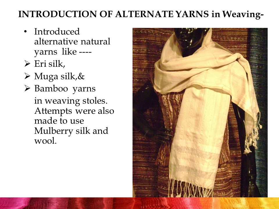 INTRODUCTION OF ALTERNATE YARNS in Weaving- Introduced alternative natural yarns like ----  Eri silk,  Muga silk,&  Bamboo yarns in weaving stoles.