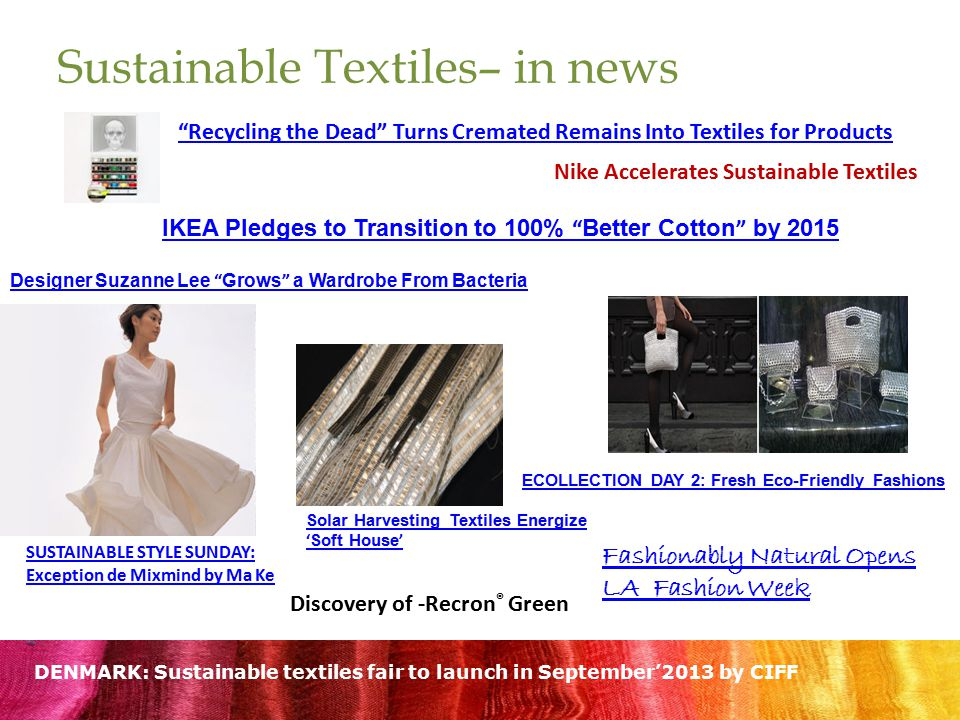 Sustainable Textiles– in news Recycling the Dead Turns Cremated Remains Into Textiles for Products IKEA Pledges to Transition to 100% Better Cotton by 2015 Designer Suzanne Lee Grows a Wardrobe From Bacteria Fashionably Natural Opens LA Fashion Week ECOLLECTION DAY 2: Fresh Eco-Friendly Fashions SUSTAINABLE STYLE SUNDAY: Exception de Mixmind by Ma Ke Solar Harvesting Textiles Energize ' Soft House ' Nike Accelerates Sustainable Textiles DENMARK: Sustainable textiles fair to launch in September'2013 by CIFF Discovery of -Recron ® Green