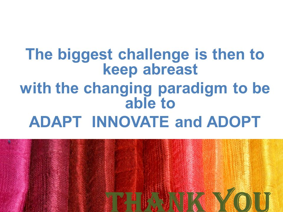 The biggest challenge is then to keep abreast with the changing paradigm to be able to ADAPT INNOVATE and ADOPT THANK YOU ranjanbindoo@ yahoo.co.in; dcshq@nid.edu