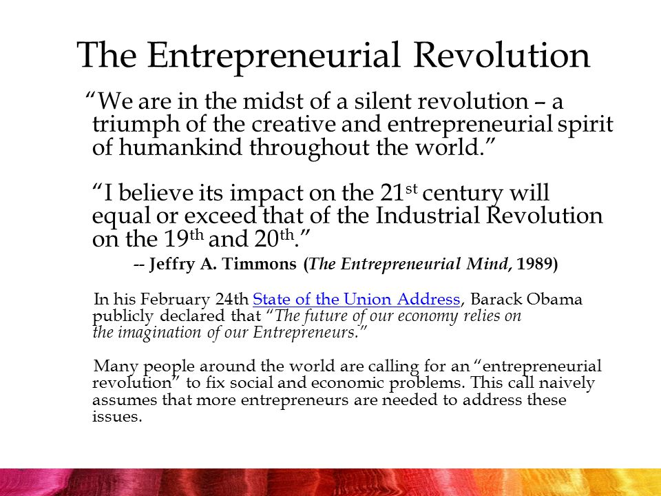 The Entrepreneurial Revolution We are in the midst of a silent revolution – a triumph of the creative and entrepreneurial spirit of humankind throughout the world. I believe its impact on the 21 st century will equal or exceed that of the Industrial Revolution on the 19 th and 20 th. -- Jeffry A.