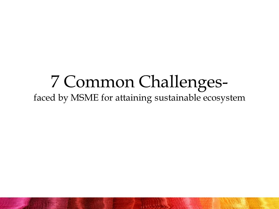 7 Common Challenges- faced by MSME for attaining sustainable ecosystem