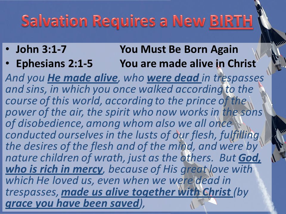 John 3:1-7You Must Be Born Again Ephesians 2:1-5You are made alive in Christ And you He made alive, who were dead in trespasses and sins, in which you once walked according to the course of this world, according to the prince of the power of the air, the spirit who now works in the sons of disobedience, among whom also we all once conducted ourselves in the lusts of our flesh, fulfilling the desires of the flesh and of the mind, and were by nature children of wrath, just as the others.