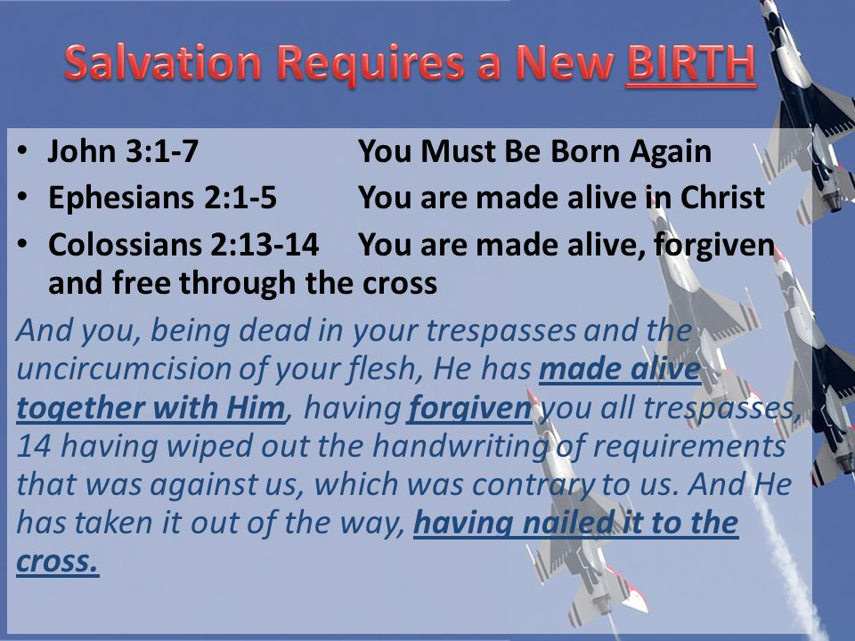 John 3:1-7You Must Be Born Again Ephesians 2:1-5You are made alive in Christ Colossians 2:13-14You are made alive, forgiven and free through the cross And you, being dead in your trespasses and the uncircumcision of your flesh, He has made alive together with Him, having forgiven you all trespasses, 14 having wiped out the handwriting of requirements that was against us, which was contrary to us.