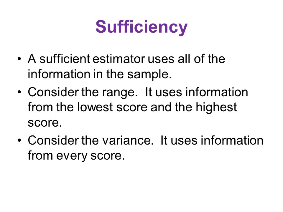 Sufficiency A sufficient estimator uses all of the information in the sample.