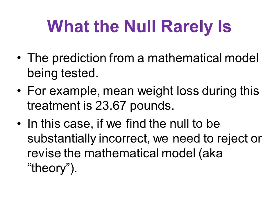 What the Null Rarely Is The prediction from a mathematical model being tested.