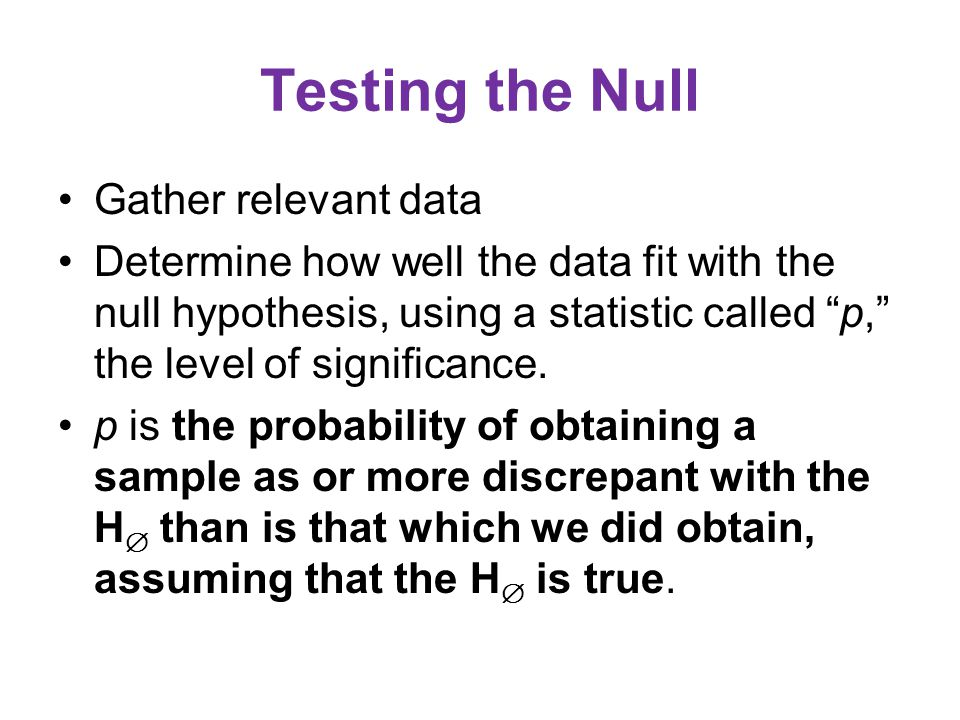 Testing the Null Gather relevant data Determine how well the data fit with the null hypothesis, using a statistic called p, the level of significance.