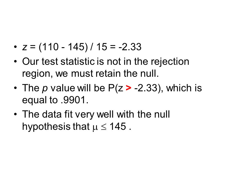 z = (110 - 145) / 15 = ‑ 2.33 Our test statistic is not in the rejection region, we must retain the null.