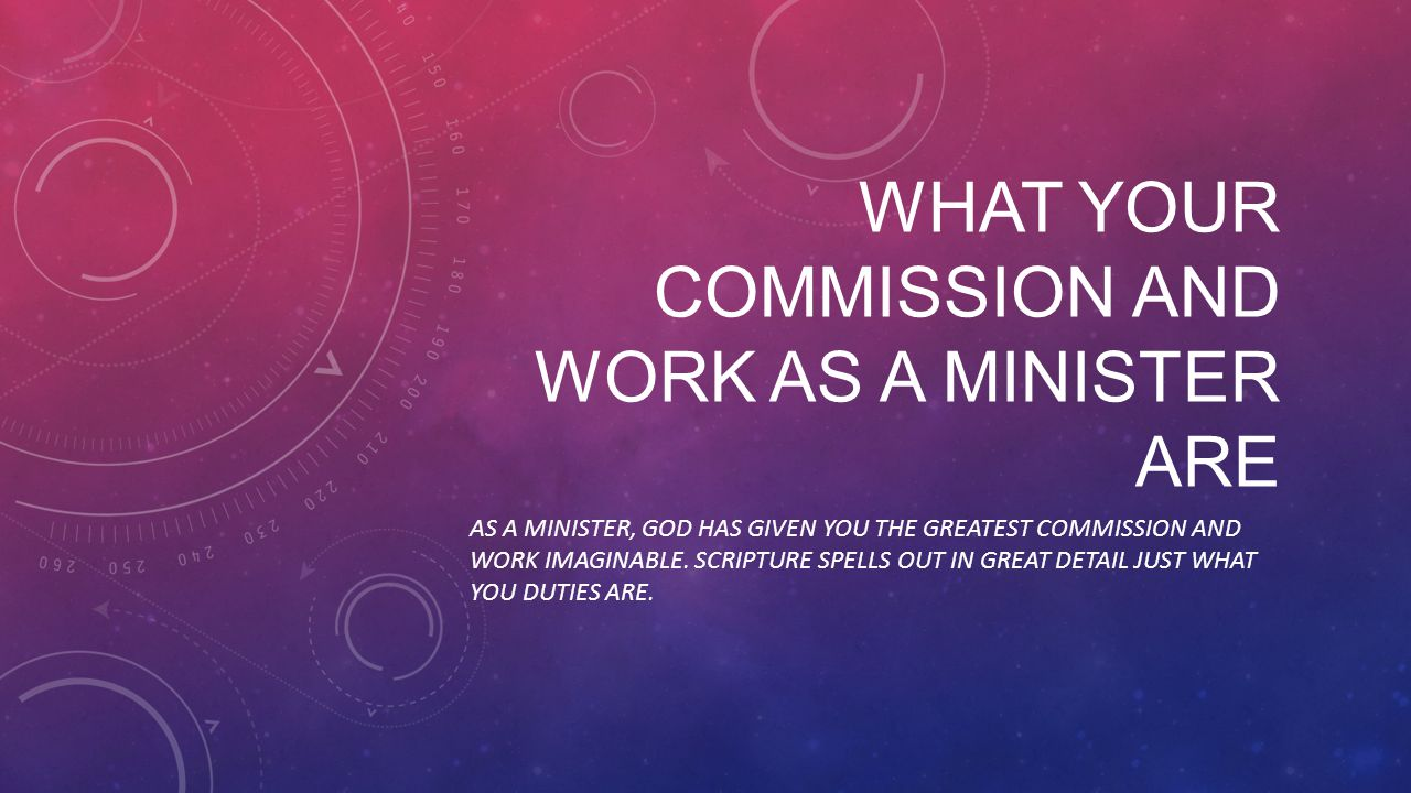 WHAT YOUR COMMISSION AND WORK AS A MINISTER ARE AS A MINISTER, GOD HAS GIVEN YOU THE GREATEST COMMISSION AND WORK IMAGINABLE.