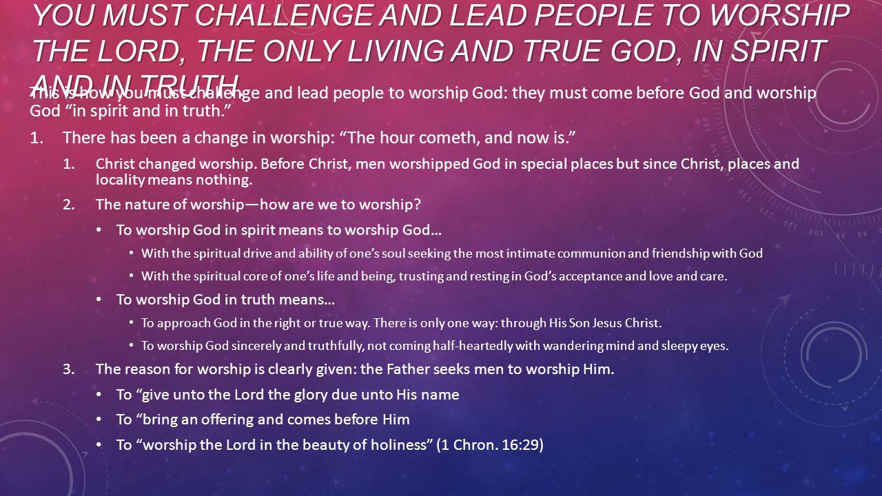 YOU MUST CHALLENGE AND LEAD PEOPLE TO WORSHIP THE LORD, THE ONLY LIVING AND TRUE GOD, IN SPIRIT AND IN TRUTH.