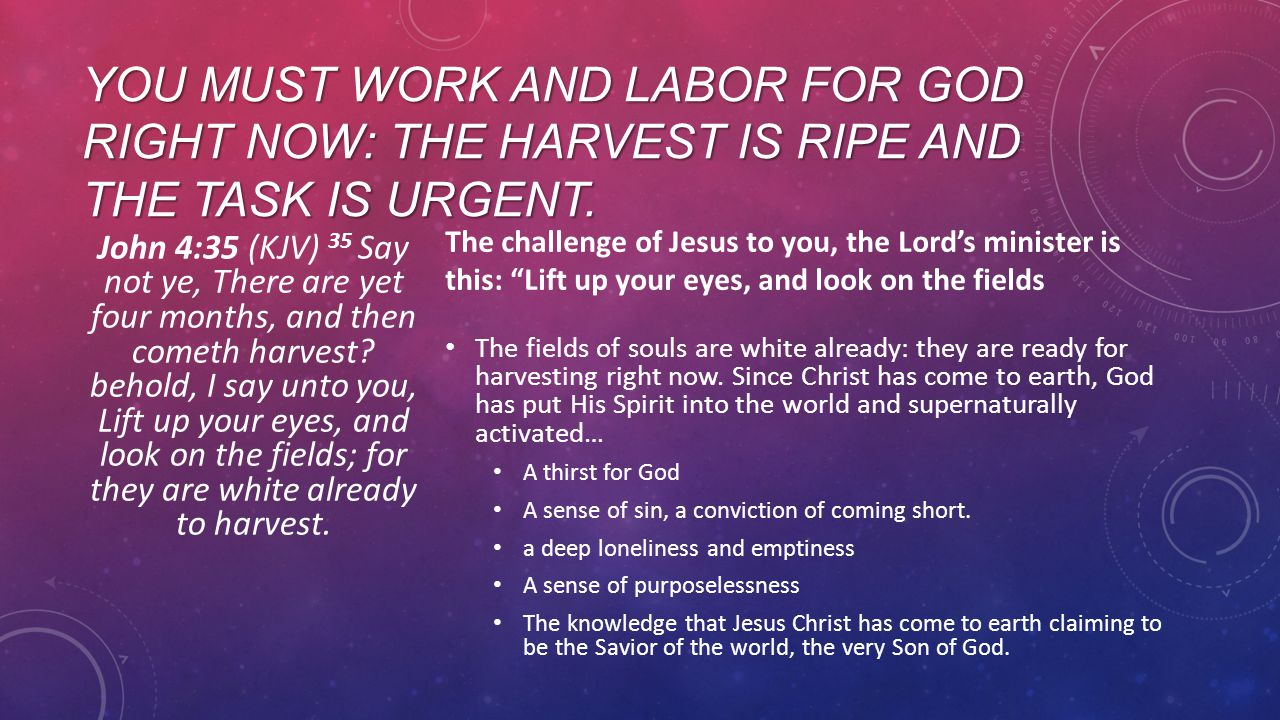 YOU MUST WORK AND LABOR FOR GOD RIGHT NOW: THE HARVEST IS RIPE AND THE TASK IS URGENT.