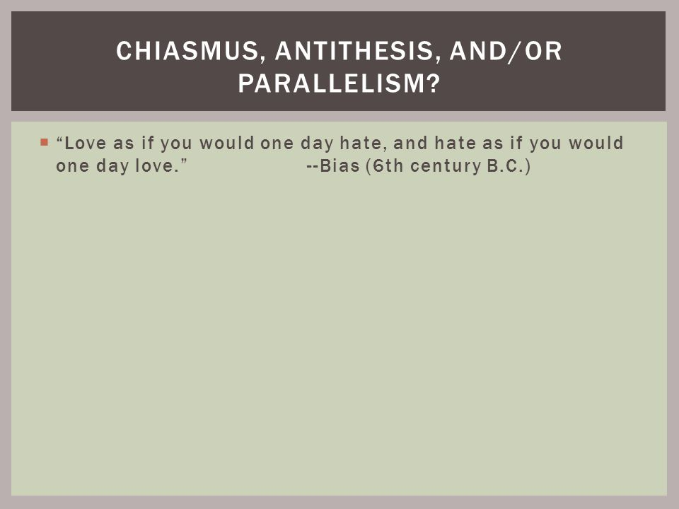 """ """"Love as if you would one day hate, and hate as if you would one day love."""" --Bias (6th century B.C.) CHIASMUS, ANTITHESIS, AND/OR PARALLELISM?"""