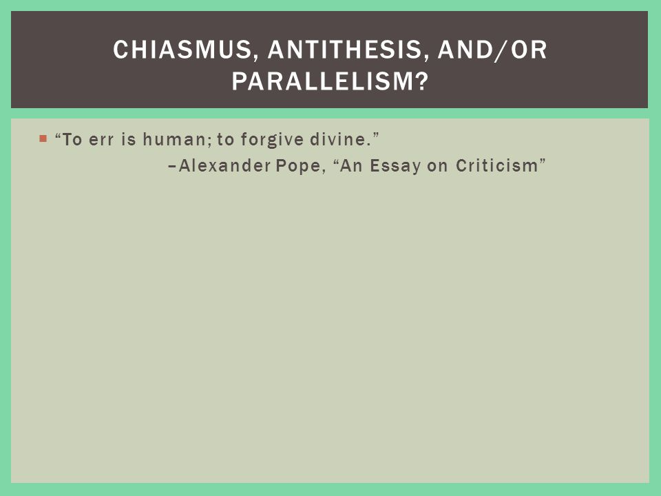 """ """"To err is human; to forgive divine."""" –Alexander Pope, """"An Essay on Criticism"""" CHIASMUS, ANTITHESIS, AND/OR PARALLELISM?"""